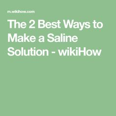 The 2 Best Ways to Make a Saline Solution - wikiHow