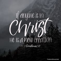 """""""Therefore, if anyone is in Christ, he is a new creation; old things have passed away; behold, all things have become new."""" II Corinthians 5:17  #Scripture #BibleVerse #Bible #TheWordShared"""