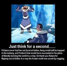 Well that's a new perspective. Thank you Sokka for being there to make Katara blow her top off!