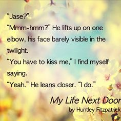 """""""You have to kiss me,"""" I find myself saying. """"Yeah."""" He leans closer. """"I do."""" MY LIFE NEXT DOOR by Huntley Fitzpatrick"""
