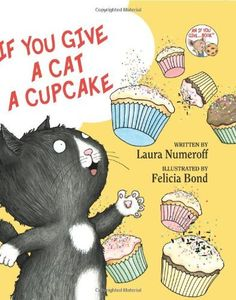 If You Give a Cat a Cupcake,   by Laura Numeroff (Author), Felicia Bond (Illustrator)