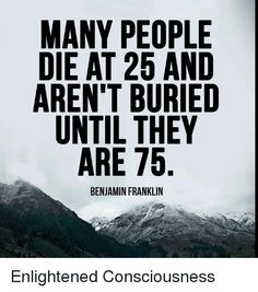 Many people die at 25 and aren't buried until they are 75 - Benjamin Franklin - Inspirational Quotes Pictures, Inspiring Quotes About Life, Motivational Quotes, Ben Franklin Quotes, Wisdom Quotes, Life Quotes, Small Business Quotes, Coach Quotes, Perfect Word