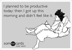 I planned to be productive today; then I got up this morning and didn't feel like it.