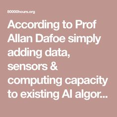 According to Prof Allan Dafoe simply adding data, sensors & computing capacity to existing AI algorithms could generate major systemic risks, both political and economic.