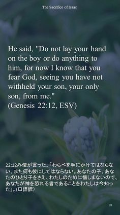 """He said, """"Do not lay your hand on the boy or do anything to him, for now I know that youfear God, seeing you have not withheld your son, your only son, from me.""""(Genesis 22:12, ESV)22:12み使が言った、「わらべを手にかけてはならない。また何も彼にしてはならない。あなたの子、あなたのひとり子をさえ、わたしのために惜しまないので、あなたが神を恐れる者であることをわたしは今知った」。(口語訳)"""