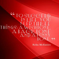 Funny Quotes, To succeed in life, you need three things: a wishbone, a backbone and a funny bone. ― Reba McEntire #funny