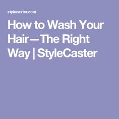 How to Wash Your Hair—The Right Way   | StyleCaster