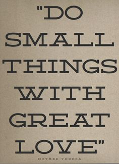 Do Small Things With Great Love = this is how I try to live my life!