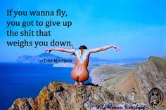 If you wanna fly, you have to give up the shot that weighs you down - Toni Morrison #wildwomansisterhood™ WILD WOMAN SISTERHOOD™