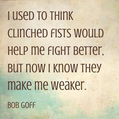 I used to think clinched fists would help me fight better, but now I know they make me weaker. - Bob Goff
