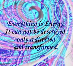 Everything is Energy. It can not be destroyed, only redirected and transformed.