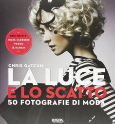 La luce e lo scatto. 50 fotografie di moda: Amazon.it: Chris Gatcum, Gabriella Gregori: Libri