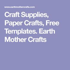 Craft Supplies, Paper Crafts, Free Templates. Earth Mother Crafts