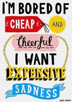 I'm bored of cheap and cheerful. I want expensive sadness.