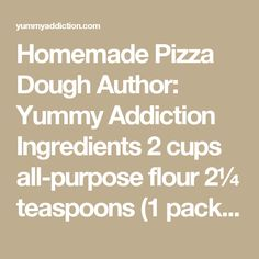 Homemade Pizza Dough Author: Yummy Addiction Ingredients 2 cups all-purpose flour 2¼ teaspoons (1 package) instant dry yeast 1 teaspoon sugar ½ teaspoon salt ⅔ cup lukewarm water (105-115 F) 1 tablespoon extra virgin olive oil Instructions Combine warm water with olive oil. Set aside. In a large bowl, whisk together flour, yeast, sugar and salt. Make a well in the center, pour in water mixture and mix until all the flour has been incorporated and the mixture pulls together into a dough (If…