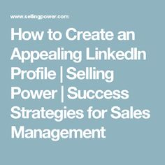 How to Create an Appealing LinkedIn Profile | Selling Power | Success Strategies for Sales Management