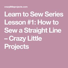 Learn to Sew Series Lesson #1: How to Sew a Straight Line – Crazy Little Projects