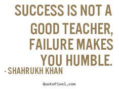 Success is not a good teacher, failure makes.. Shahrukh Khan famous success quotes