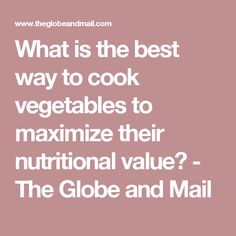 What is the best way to cook vegetables to maximize their nutritional value? - The Globe and Mail