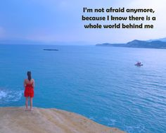 I'm not afraid anymore, because I know there is a whole world behind me