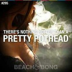 There's nothing hotter than a pretty pothead. (;
