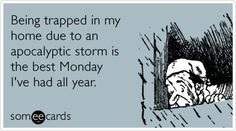 Being trapped in my home due to an apocalyptic storm is the best Monday I've had all year.