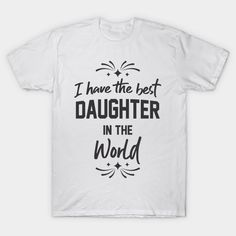 I Have The Best Daughter In The World - Daughter - T-Shirt | TeePublic.  Show your love for your daughter with this 'I have the best daughter in the world' design. Or daughters, buy your dad or stepdad this wonderful design and show them that you are the best. Daughters, Dads, Good Things, Mens Tops, T Shirt, Stuff To Buy, Clothes, Design, Women