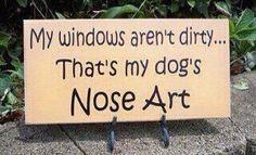"""My windows aren't dirty..That's my dog's Nose Art."" so true!!!!!"