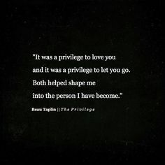 It was a privilege to love you and it was a privilege to let you go. Both helped shame me into the person I have become. -Life, Love & Broken Heart Quotes Great Quotes, Quotes To Live By, Me Quotes, Inspirational Quotes, Qoutes, Film Quotes, Motivational, Pretty Words, Beautiful Words