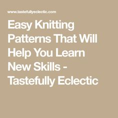 Easy Knitting Patterns That Will Help You Learn New Skills - Tastefully Eclectic