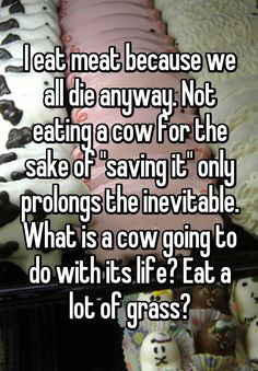 """I eat meat because we all die anyway. Not eating a cow for the sake of ""saving it"" only prolongs the inevitable. What is a cow going to do with its life? Eat a lot of grass?"""