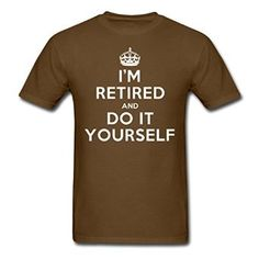 Amazon com UnisexFit Men 39 s I Am Retired And Do It Yourself Brown Clothing