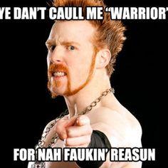 I love you Fella. Sheamus the Celtic warrior