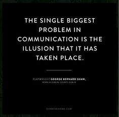I attempt to live by this quote by George Bernard Shaw. I think it's equally imperative whether I'm communicating with clients or the people I love.