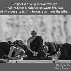 Respect is a very formal concept that requires a distance between the two of who one stands at a higher level than the other.