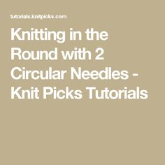 Knitting in the Round with 2 Circular Needles - Knit Picks Tutorials