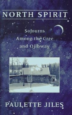 North Spirit: Sojourns Among the Cree and Ojibway by Paulette Jiles