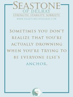 Sometimes you don't realize that you are actually drowning when you're trying to be everyone else's anchor
