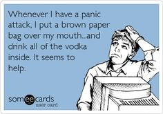 Whenever I have a panic attack, I put a brown paper bag over my mouth...and drink all of the vodka inside. It seems to help.