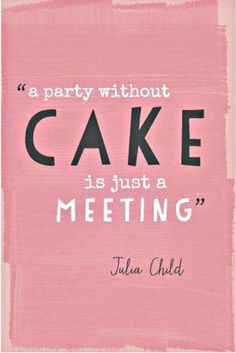 A party without a cake is just a meeting. ~ Julia Child