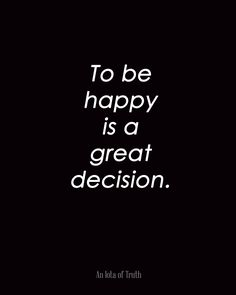 To be happy is a great decision. #AnIotaofTruth http://www.aniotaoftruth.com/to-be-happy-is-a-great-decision/