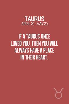 If a Taurus once loved you, then you will always have a place in their heart. Taurus | Taurus Quotes | Taurus Zodiac Signs