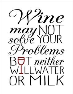 Wine Quote. Wine may not solve your problems, but neither will water or milk. #EllaSussman