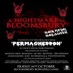 A Nightmare In Bloomsbury - Hair Metal Halloween at Bloomsbury Lanes, Basement of Tavistock Hotel, Bedford Way, London, WC1H 9EU, UK on Oct 30, 2015 to Oct 31, 2015 at 9:00pm to 3:00am This Halloween Bloomsbury Bowling Lanes will transforming itself into what can only be described as 'A Nightmare in Bloomsbury' Category: Nightlife Prices: Advance £7, On The Door £10 Artists: Permagheddon, P-Rock DJs, L O Hell Cool J