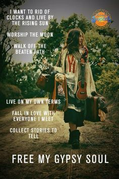 I want to rid of clocks and live by the rising sun   Worship the moon  Walk off the beaten path   Live on my own terms  Fall in love with everyone I meet  Collect stories to tell.   Free my gypsy soul