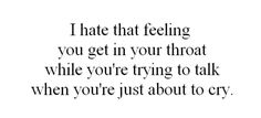 i hate that feeling you get in your throat while you're trying to talk when you're just about to cry.