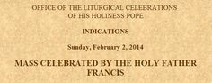 OFFICE OF THE LITURGICAL CELEBRATIONS  OF HIS HOLINESS POPE.  INDICATIONS  Sunday, February 2, 2014.  MASS CELEBRATED BY THE HOLY FATHER FRANCIS.