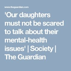 'Our daughters must not be scared to talk about their mental-health issues' | Society | The Guardian