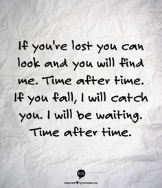 If you're lost you can look and you will find me. Time after time. If you fall, I will catch you. I will be waiting. Time after time. ~ Cyndi Lauper