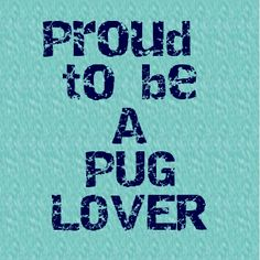 Proud to be a Pug Lover #pug